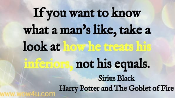 If you want to know what a man's like, take a look at how he treats his inferiors, not his equals. Sirius Black, Harry Potter and the Goblet of Fire JK Rowling