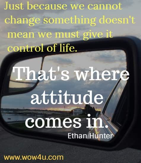 Just because we cannot change something doesn't mean we must give it control of life. That's where attitude comes in.    Ethan Hunter
