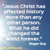Jesus Christ has affected history more than any other person. What he did changed the world forever. Roger Quy