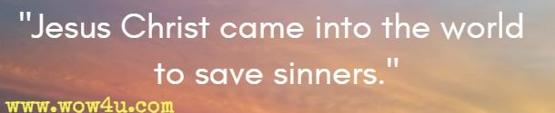Jesus Christ came into the world to save sinners