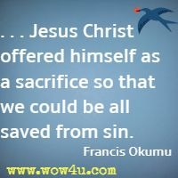 . . . Jesus Christ offered himself as a sacrifice so that we could be all saved from sin. Francis Okumu