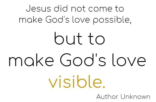 Jesus did not come to make God's love possible, but to make God's love visible.