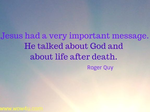 Jesus had a very important message. He talked about God and about life  after death. Roger Quy