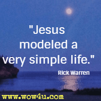 Jesus modeled a very simple life. Rick Warren