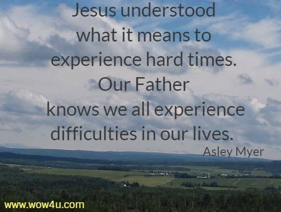 Jesus understood what it means to experience hard times.  Our Father knows we all experience difficulties in our lives.  Asley Myer