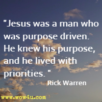 Jesus was a man who was purpose driven. He knew his purpose, and he lived with priorities. Rick Warren