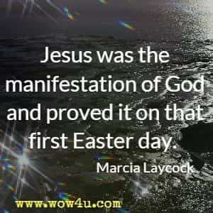 Jesus was the manifestation of God and proved it on that first Easter day. Marcia Laycock