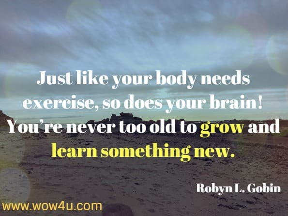Just like your body needs exercise, so does your brain!  You're never too old to grow and learn something new. Robyn L. Gobin