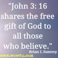 John 3: 16 shares the free gift of God to all those who believe. Brian L Summy