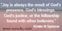 Joy is always the result of God's presence, God's blessings, God's justice, or the fellowship found with other believers. Kristin N. Spencer