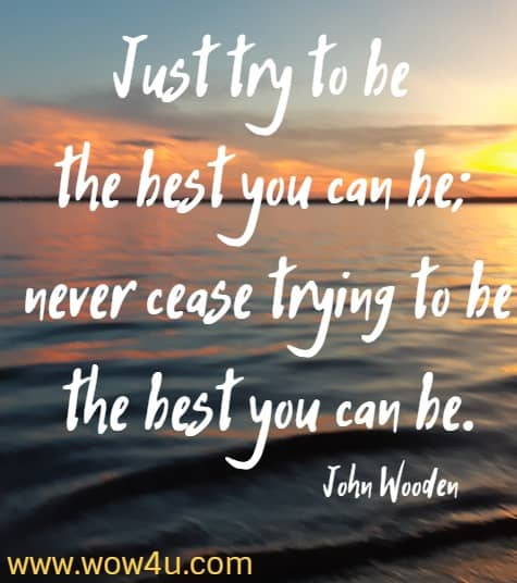 Just try to be the best you can be; never cease trying to be the best you can be.    John Wooden