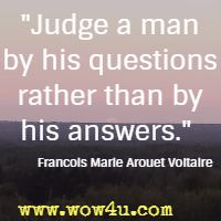 Judge a man by his questions rather than by his answers. Francois Marie Arouet Voltaire