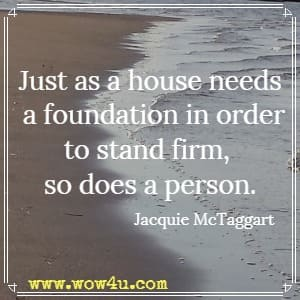 Just as a house needs a foundation in order to stand firm, so does a person. Jacquie McTaggart
