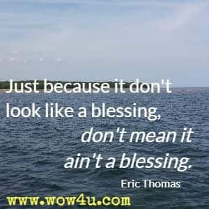 Just because it don't look like a blessing, don't mean it ain't a blessing. Eric Thomas