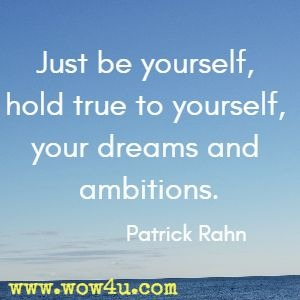 Just be yourself, hold true to yourself, your dreams and ambitions. Patrick Rahn