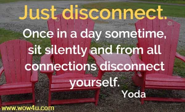 Just disconnect. Once in a day sometime, sit silently and from all connections disconnect yourself.   Yoda