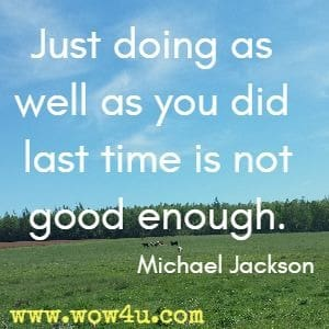 Just doing as well as you did last time is not good enough. Michael Jackson