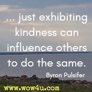 ... just exhibiting kindness can influence others to do the same. Byron Pulsifer