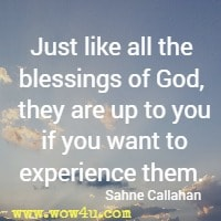 Just like all the blessings of God, they are up to you if you want to  experience them. Sahne Callahan