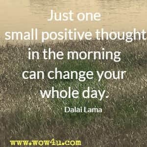Just one small positive thought in the morning can change your whole day. Dalai Lama