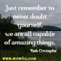Just remember to never doubt yourself, we are all capable of amazing things. Rob Cristophe