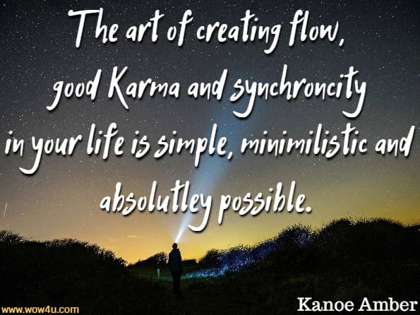 The art of creating flow, good karma and synchronicity in your life is simple, minimalistic and absolutely possible.