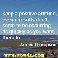 Keep a positive attitude, even if results don't seem to be occurring as quickly as you want them to. James Thompson