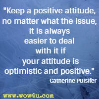 Keep a positive attitude, no matter what the issue, it is always easier to deal with it if your attitude is optimistic and positive. Catherine Pulsifer