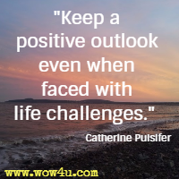 Keep a positive outlook even when faced with life challenges. Catherine Pulsifer