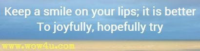 Keep a smile on your lips; it is better To joyfully, hopefully try