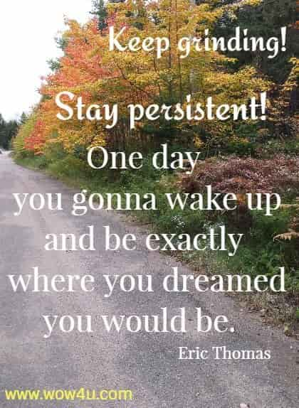 Keep grinding! Stay persistent! One day you gonna wake up and be exactly  where you dreamed you would be.  Eric Thomas