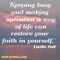 Keeping busy and making optimism a way of life can restore your faith in yourself. Lucille Ball