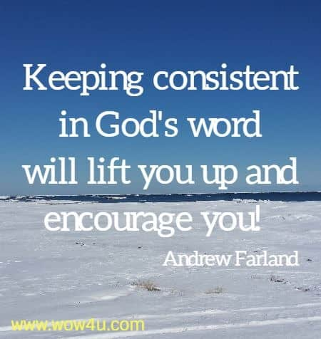 Keeping consistent in God's word will lift you up and encourage you!   Andrew Farland