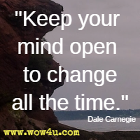 Keep your mind open to change all the time. Dale Carnegie