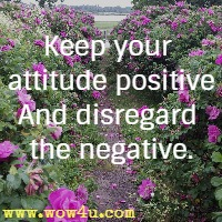 Keep your attitude positive And disregard the negative.