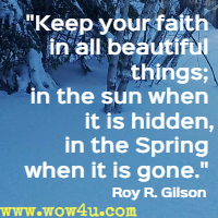 Keep your faith in all beautiful things; in the sun when it is hidden, in the Spring when it is gone. Roy R. Gilson