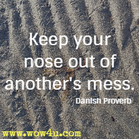 Keep your nose out of another's mess. Danish Proverb