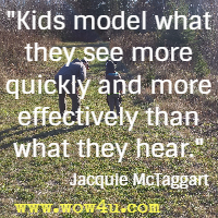Kids model what they see more quickly and more effectively than what they hear. Jacquie McTaggart