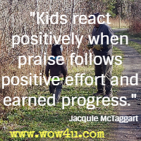 Kids react positively when praise follows positive effort and earned progress. Jacquie McTaggart