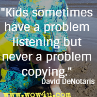 Kids sometimes have a problem listening but never a problem copying. David DeNotaris