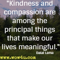 Kindness and compassion are among the principal things that make our lives meaningful. Dalai Lama