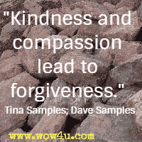 Kindness and compassion lead to forgiveness.  Tina Samples; Dave Samples