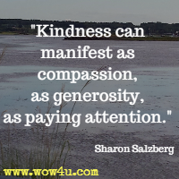 Kindness can manifest as compassion, as generosity, as paying attention. Sharon Salzberg