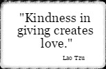 Kindness in giving creates love. Lao Tzu
