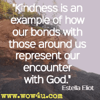 Kindness is an example of how our bonds with those around us represent our encounter with God. Estella Eliot