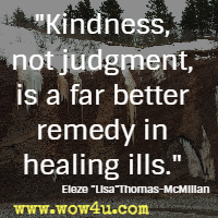 Kindness, not judgment, is a far better remedy in healing ills. Eleze Lisa Thomas-McMillan