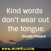 Kind words don't wear out the tongue. Danish Proverb