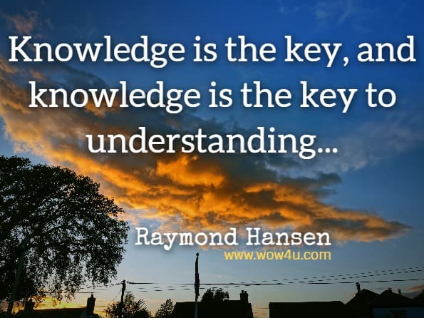 Knowledge is the key, and knowledge is the key to understanding. These two things together are the keys to wisdom, and wisdom is required to know how to use, what has been gained.Raymond Hansen