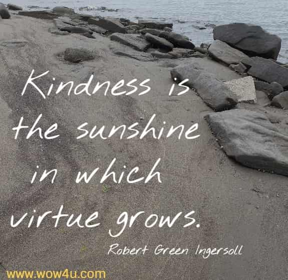Kindness is the sunshine in which virtue grows.  Robert Green Ingersoll