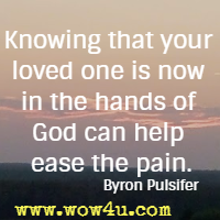 Knowing that your loved one  is now in the hands of God can help ease the pain. Byron Pulsifer
